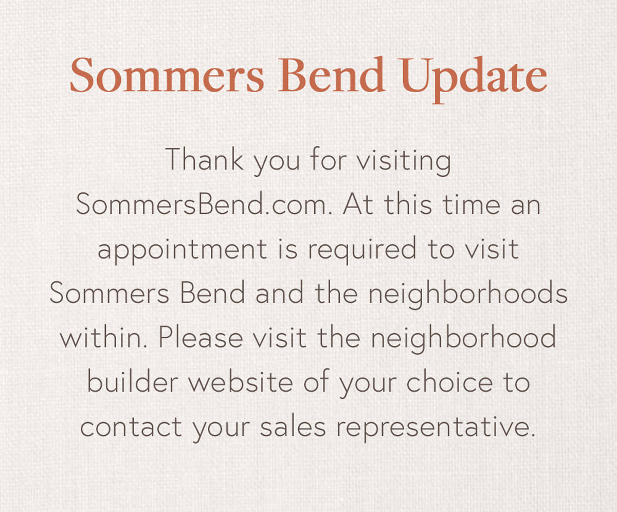 Sommers Bend Update | Thank you for visiting SommersBend.com. At this time an appointment is required to visit Sommers Bend and the neighborhoods within. Please visit the neighborhood builder website of your choice to contact your sales representative.
